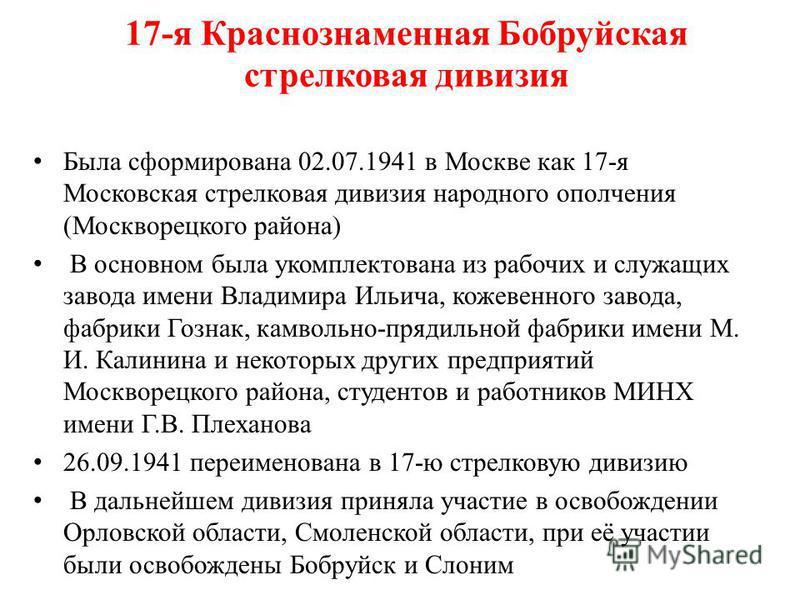 17-я Краснознаменная Бобруйская стрелковая дивизия Была сформирована 02.07.1941 в Москве как 17-я Московская стрелковая дивизия народного ополчения (Москворецкого района) В основном была укомплектована из рабочих и служащих завода имени Владимира Иль