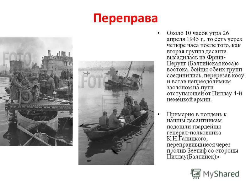 Переправа Около 10 часов утра 26 апреля 1945 г., то есть через четыре часа после того, как вторая группа десанта высадилась на Фриш- Нерунг (Балтийская коса)с востока, бойцы обеих групп соединились, перерезав косу и встав непреодолимым заслоном на пу
