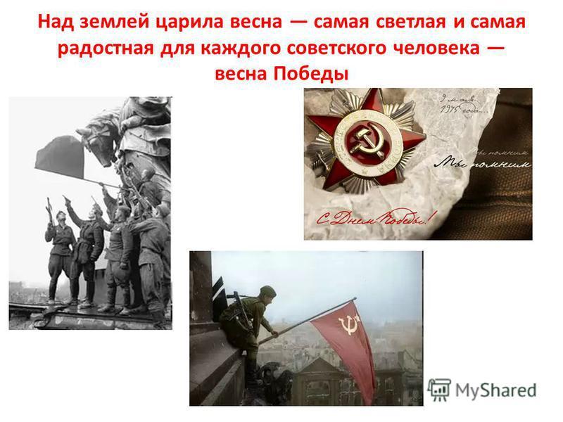 Над землей царила весна самая светлая и самая радостная для каждого советского человека весна Победы