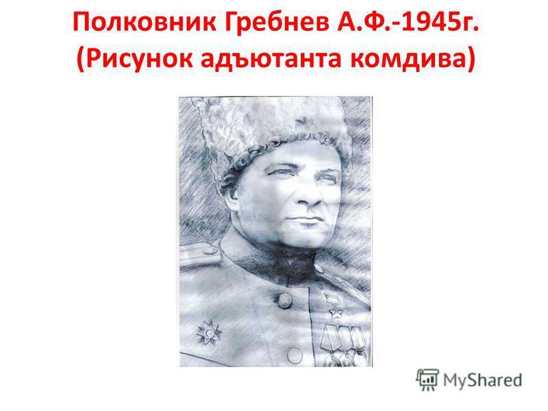 Полковник Гребнев А.Ф.-1945 г. (Рисунок адъютанта комдива)