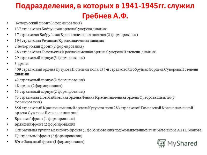 Подразделения, в которых в 1941-1945 гг. служил Гребнев А.Ф. Белорусский фронт (2 формирования) 137 стрелковая Бобруйская ордена Суворова дивизия 17 стрелковая Бобруйская Краснознаменная дивизия (2 формирования) 194 стрелковая Речицкая Краснознаменна
