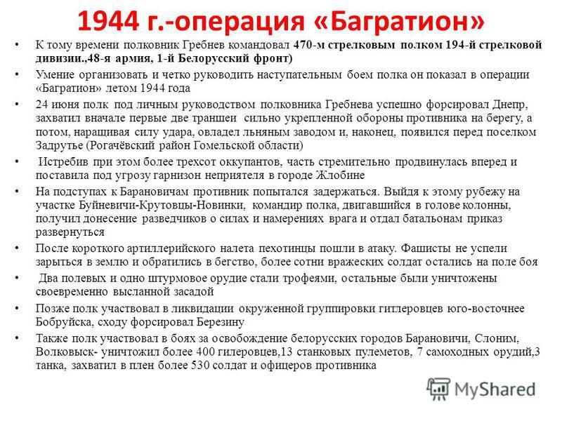 1944 г.-операция «Багратион» К тому времени полковник Гребнев командовал 470-м стрелковым полком 194-й стрелковой дивизии.,48-я армия, 1-й Белорусский фронт) Умение организовать и четко руководить наступательным боем полка он показал в операции «Багр
