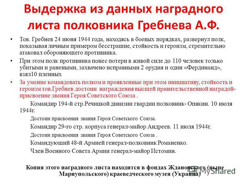 Выдержка из данных наградного листа полковника Гребнева А.Ф. Тов. Гребнев 24 июня 1944 года, находясь в боевых порядках, развернул полк, показывая личным примером бесстрашие, стойкость и героизм, стремительно атаковал обороняющего противника. При это