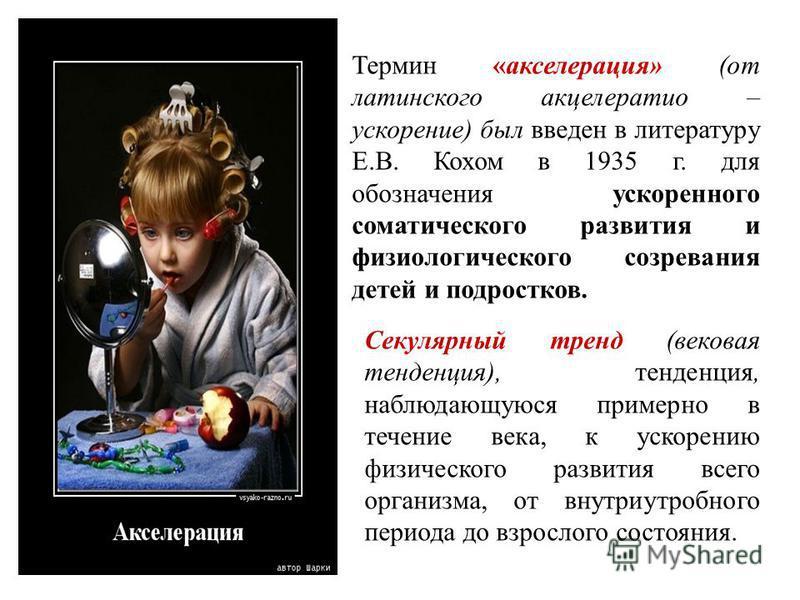 Термин «акселерация» (от латинского акцелератио – ускорение) был введен в литературу Е.В. Кохом в 1935 г. для обозначения ускоренного соматического развития и физиологического созревания детей и подростков. Секулярный тренд (вековая тенденция), тенде