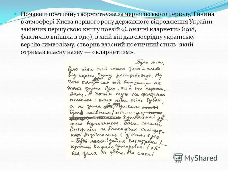 Почавши поетичну творчість уже за чернігівського періоду, Тичина в атмосфері Києва першого року державного відродження України закінчив першу свою книгу поезій «Сонячні кларнети» (1918, фактично вийшла в 1919), в якій він дав своєрідну українську вер