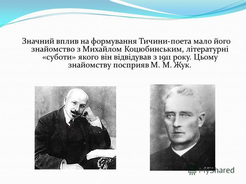 Значний вплив на формування Тичини-поэта мало його знайомство з Михайлом Коцюбинським, літературні «суботи» якого він відвідував з 1911 року. Цьому знайомству посприяв М. М. Жук.