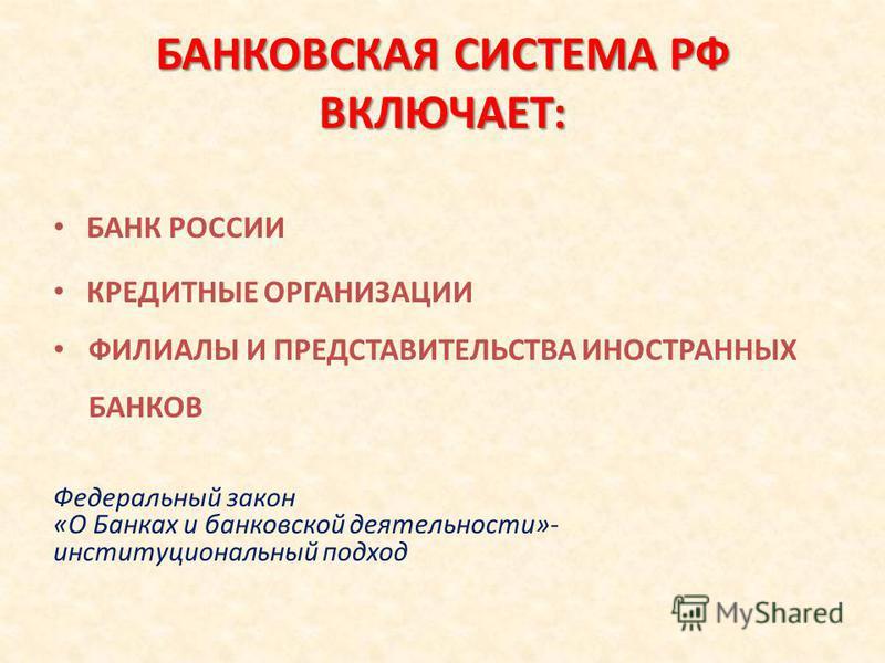 БАНКОВСКАЯ СИСТЕМА РФ ВКЛЮЧАЕТ: БАНК РОССИИ КРЕДИТНЫЕ ОРГАНИЗАЦИИ ФИЛИАЛЫ И ПРЕДСТАВИТЕЛЬСТВА ИНОСТРАННЫХ БАНКОВ Федеральный закон «О Банках и банковской деятельности»- институциональный подход