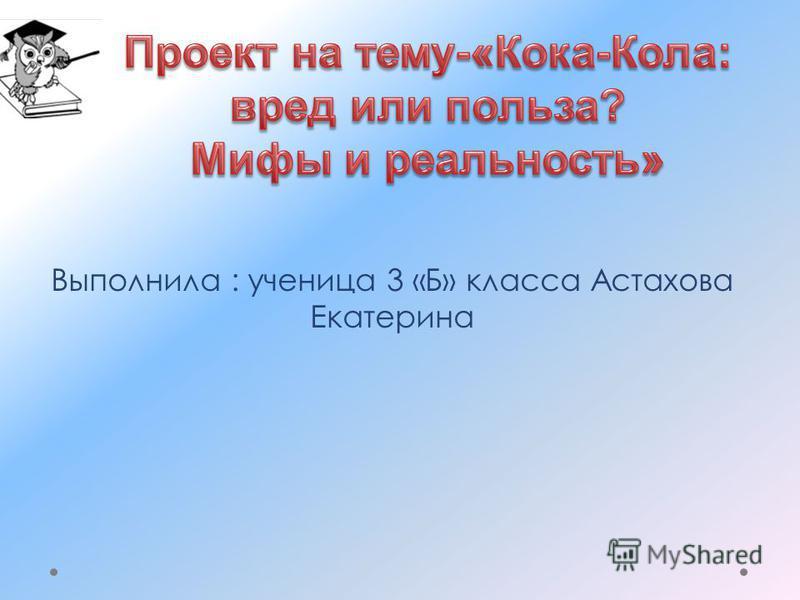 Выполнила : ученица 3 «Б» класса Астахова Екатерина