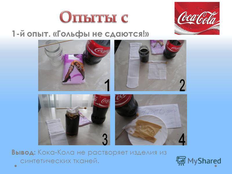 1-й опыт. «Гольфы не сдаются!» Вывод: Кока-Кола не растворяет изделия из синтетических тканей.