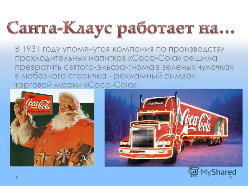 В 1931 году упомянутая компания по производству прохладительных напитков «Coca-Cola» решила превратить святого-эльфа-гнома в зеленых чулочках в любезного старичка - рекламный символ торговой марки «Coca-Cola».