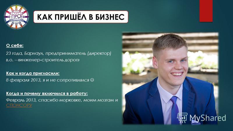 КАК ПРИШЁЛ В БИЗНЕС О себе: 23 года, Барнаул, предприниматель (директор) в.о. – «инженер-строитель дорог» Как и когда пригласили: 8 февраля 2013, я и не сопротивлялся Когда и почему включился в работу: Февраль 2013, спасибо морковке, моим мозгам и СП