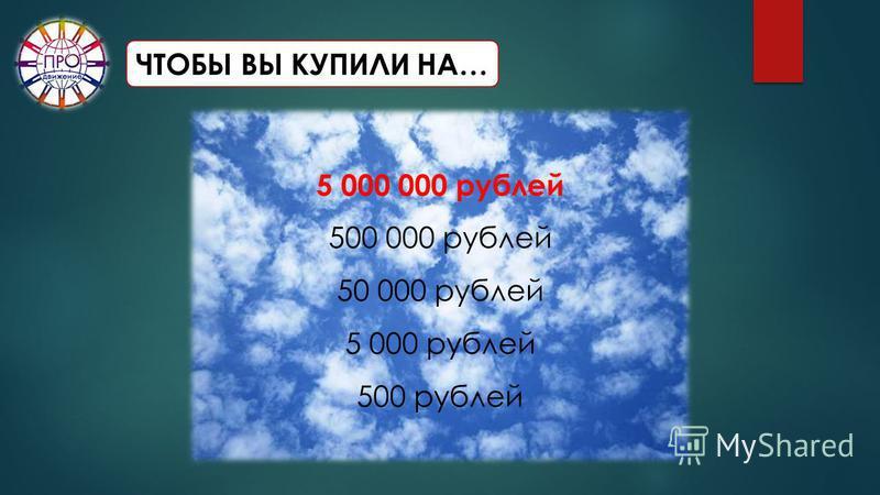 ЧТОБЫ ВЫ КУПИЛИ НА… 5 000 000 рублей 500 000 рублей 50 000 рублей 5 000 рублей 500 рублей