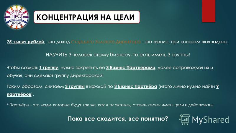 КОНЦЕНТРАЦИЯ НА ЦЕЛИ 75 тысяч рублей - это доход Старшего Золотого Директора - это звание, при котором твоя задача: НАУЧИТЬ 3 человек этому бизнесу, то есть иметь 3 группы! Чтобы создать 1 группу, нужно закрепить её 3 Бизнес Партнёрами, далее сопрово