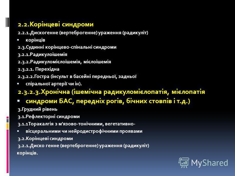 2.2.Корінцеві синдромы 2.2.1. Дискогенне (вертеброгенне) ураження (радикуліт) корінців 2.3.Судинні корінцево-спінальні синдромы 3.2.1.Радикулоішемія 2.3.2.Радикуломієлоішемія, мієлоішемія 2.3.2.1. Перехідна 2.3.2.2. Гостра (інсульт в басейні передньо