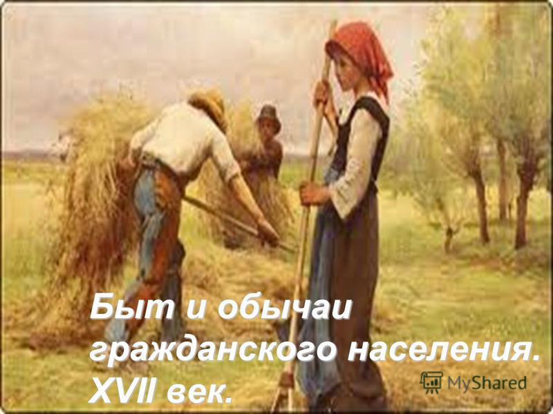 Быт и обычаи гражданского населения. XVII век.