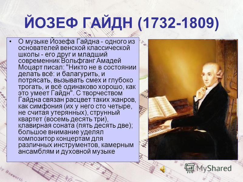 ЙОЗЕФ ГАЙДН (1732-1809) О музыке Йозефа Гайдна - одного из основателей венской классической школы - его друг и младший современник Вольфганг Амадей Моцарт писал: