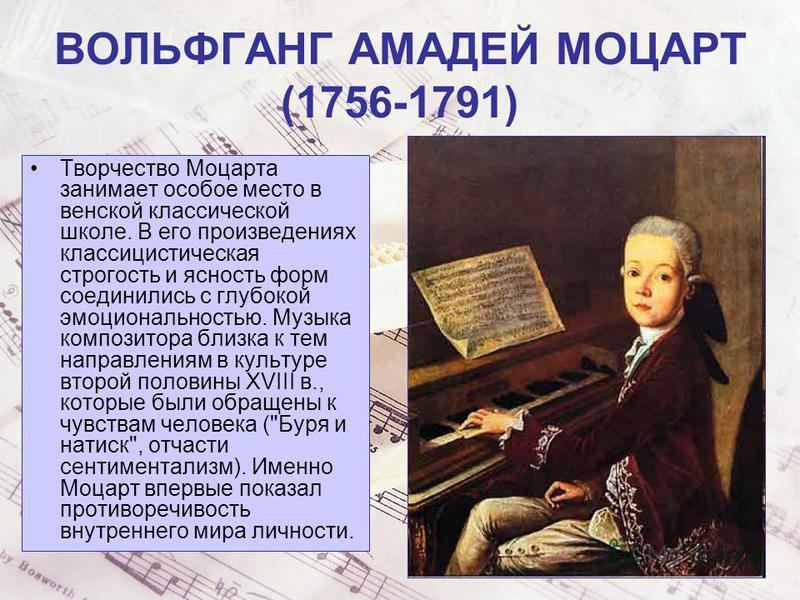ВОЛЬФГАНГ АМАДЕЙ МОЦАРТ (1756-1791) Творчество Моцарта занимает особое место в венской классической школе. В его произведениях классицистическая строгость и ясность форм соединились с глубокой эмоциональностью. Музыка композитора близка к тем направл