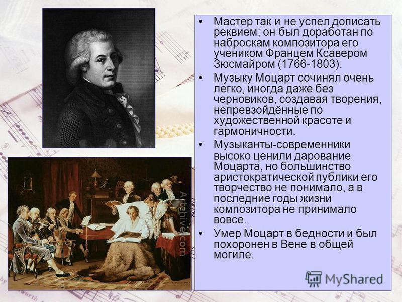 Мастер так и не успел дописать реквием; он был доработан по наброскам композитора его учеником Францем Ксавером Зюсмайром (1766-1803). Музыку Моцарт сочинял очень легко, иногда даже без черновиков, создавая творения, непревзойдённые по художественной
