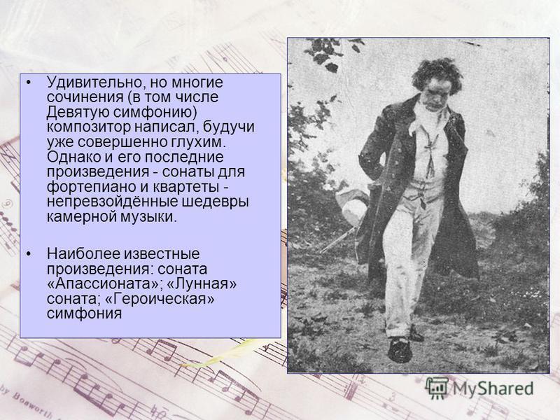 Удивительно, но многие сочинения (в том числе Девятую симфонию) композитор написал, будучи уже совершенно глухим. Однако и его последние произведения - сонаты для фортепиано и квартеты - непревзойдённые шедевры камерной музыки. Наиболее известные про