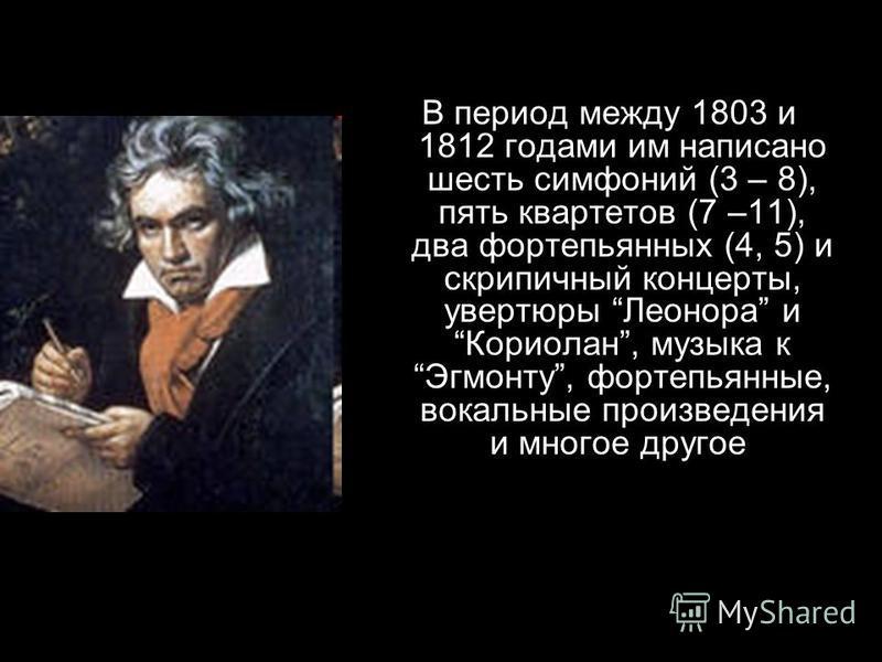 В период между 1803 и 1812 годами им написано шесть симфоний (3 – 8), пять квартетов (7 –11), два фортепьянных (4, 5) и скрипичный концерты, увертюры Леонора и Кориолан, музыка к Эгмонту, фортепьянные, вокальные произведения и многое другое.