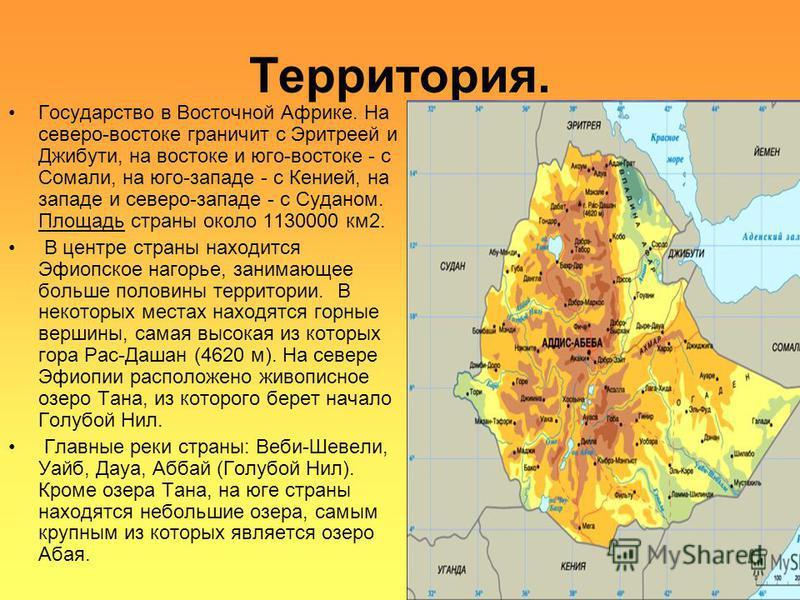 Территория. Государство в Восточной Африке. На северо-востоке граничит с Эритреей и Джибути, на востоке и юго-востоке - с Сомали, на юго-западе - с Кенией, на западе и северо-западе - с Суданом. Площадь страны около 1130000 км 2. В центре страны нахо