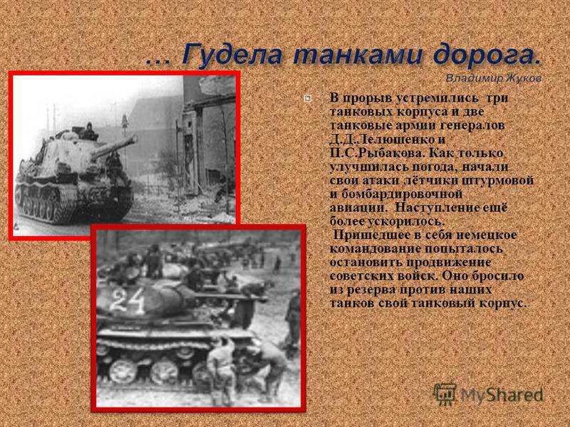 В прорыв устремились три танковых корпуса и две танковые армии генералов Д. Д. Лелюшенко и П. С. Рыбакова. Как только улучшилась погода, начали свои атаки лётчики штурмовой и бомбардировочной авиации. Наступление ещё более ускорилось. Пришедшее в себ