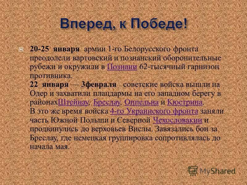 20-25 января армии 1- го Белорусского фронта преодолели твардовский и познанский оборонительные рубежи и окружили в Познани 62- тысячный гарнизон противника. 22 января 3 февраля советские войска вышли на Одер и захватили плацдармы на его западном бер