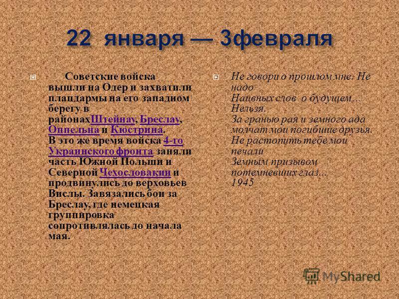 Советские войска вышли на Одер и захватили плацдармы на его западном берегу в районах Штейнау, Бреслау, Оппельна и Кюстрина. В это же время войска 4- го Украинского фронта заняли часть Южной Польши и Северной Чехословакии и продвинулись до верховьев