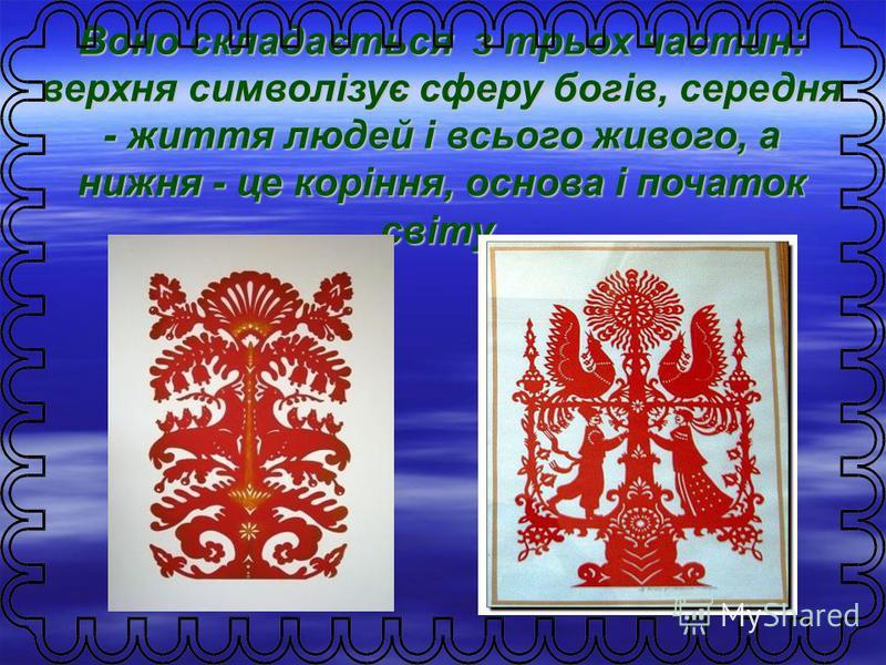 Воно складається з трьох частин: верхняя символізує сферу богів, средняя - життя людей і всього живого, а нижняя - це коріння, основа і початок світу.
