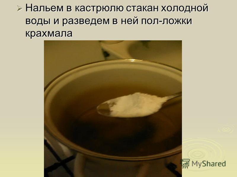 Нальем в кастрюлю стакан холодной воды и разведем в ней пол-ложки крахмала Нальем в кастрюлю стакан холодной воды и разведем в ней пол-ложки крахмала