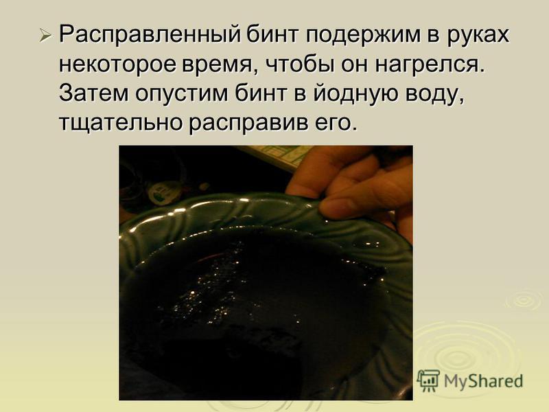 Расправленный бинт подержим в руках некоторое время, чтобы он нагрелся. Затем опустим бинт в йодную воду, тщательно расправив его. Расправленный бинт подержим в руках некоторое время, чтобы он нагрелся. Затем опустим бинт в йодную воду, тщательно рас