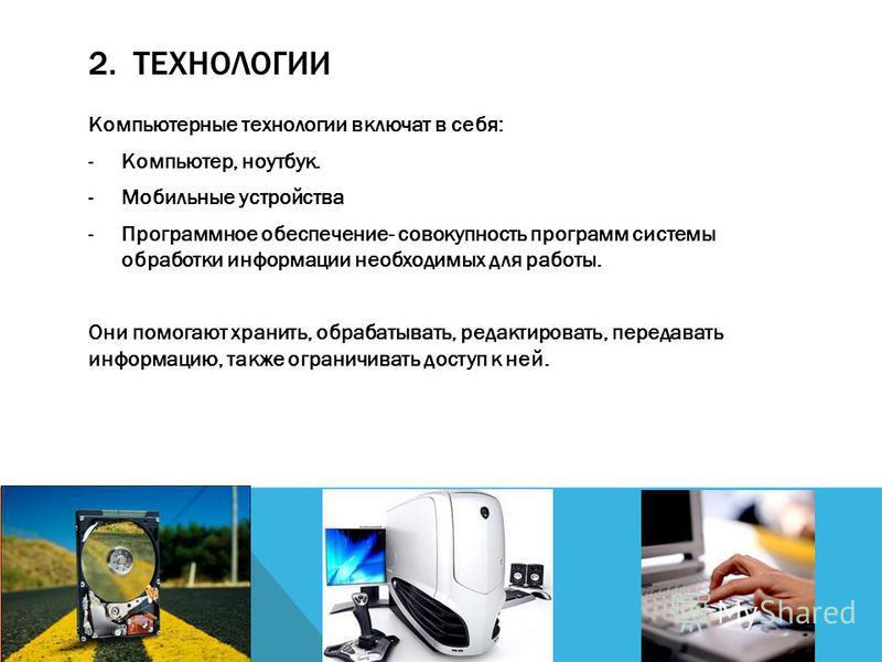 2. ТЕХНОЛОГИИ Компьютерные технологии включат в себя: -Компьютер, ноутбук. -Мобильные устройства -Программное обеспечение- совокупность программ системы обработки информации необходимых для работы. Они помогают хранить, обрабатывать, редактировать, п