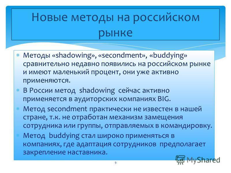 Методы «shadowing», «secondment», «buddying» сравнительно недавно появились на российском рынке и имеют маленький процент, они уже активно применяются. В России метод shadowing сейчас активно применяется в аудиторских компаниях BIG. Метод secondment
