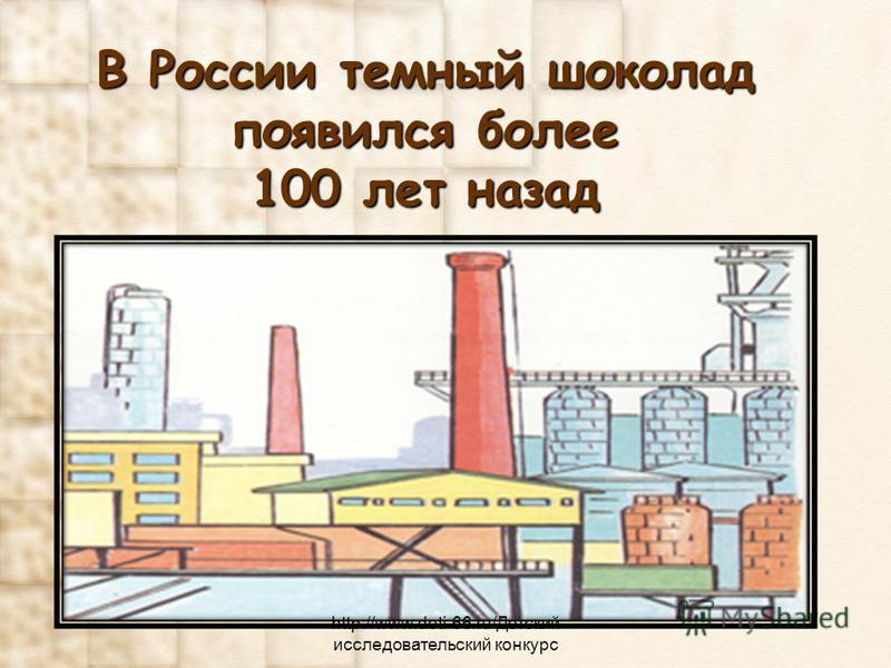 В России темный шоколад появился более 100 лет назад http://www.deti-66.ru/Детский исследовательский конкурс