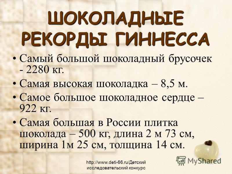 ШОКОЛАДНЫЕ РЕКОРДЫ ГИННЕССА Самый большой шоколадный брусочек - 2280 кг. Самая высокая шоколадка – 8,5 м. Самое большое шоколадное сердце – 922 кг. Самая большая в России плитка шоколада – 500 кг, длина 2 м 73 см, ширина 1 м 25 см, толщина 14 см. htt