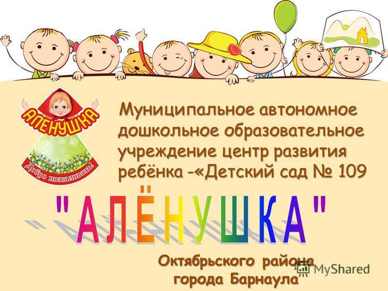 Муниципальное автономное дошкольное образовательное учреждение центр развития ребёнка -«Детский сад 109 Муниципальное автономное дошкольное образовательное учреждение центр развития ребёнка -«Детский сад 109 Октябрьского района города Барнаула