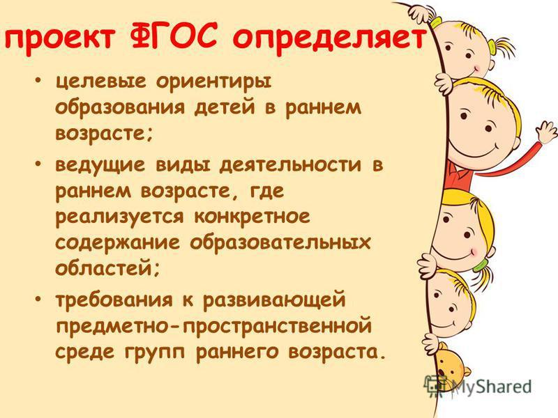 проект ФГОС определяет целевые ориентиры образования детей в раннем возрасте; ведущие виды деятельности в раннем возрасте, где реализуется конкретное содержание образовательных областей; требования к развивающей предметно-пространственной среде групп