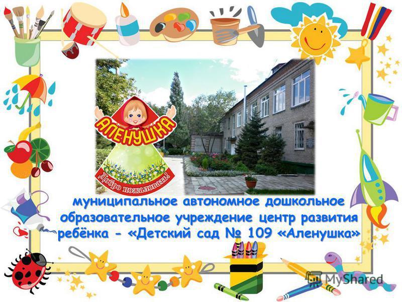 муниципальное автономное дошкольное образовательное учреждение центр развития ребёнка - «Детский сад 109 «Аленушка»