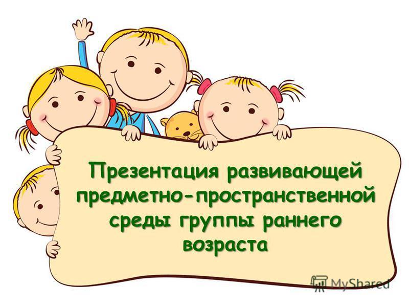 Презентация развивающей предметно-пространственной среды группы раннего возраста