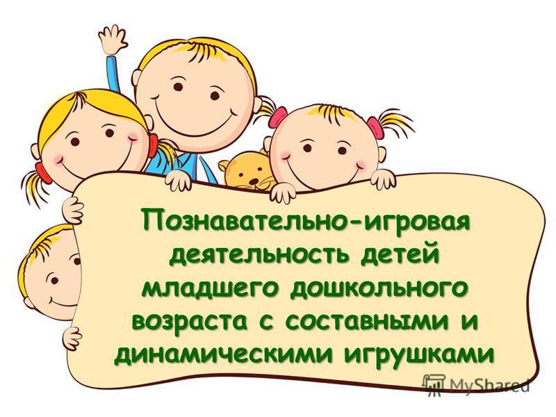 Познавательно-игровая деятельность детей младшего дошкольного возраста с составными и динамическими игрушками