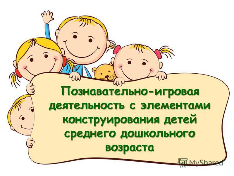 Познавательно-игровая деятельность с элементами конструирования детей среднего дошкольного возраста