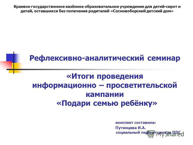 Рефлексивно-аналитический семинар «Итоги проведения информационно – просветительской кампании «Подари семью ребёнку» конспект составила: Путинцева И.А. социальный педагог центра ППС Краевое государственное казённое образовательное учреждение для дете