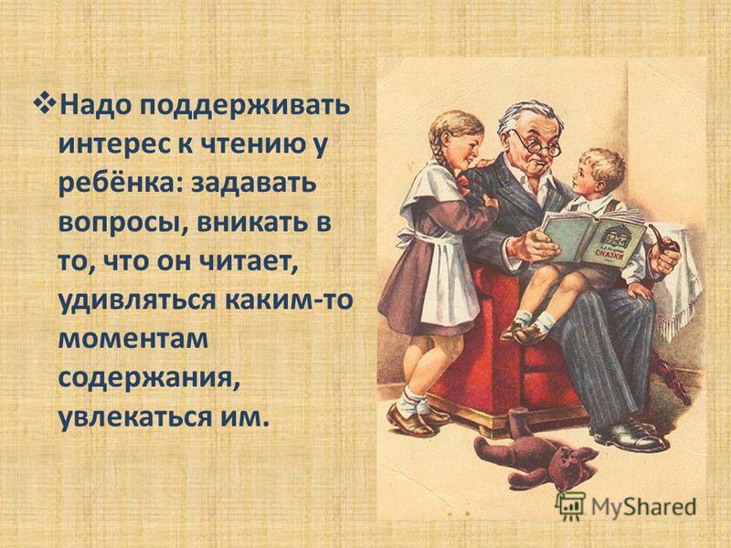 Надо поддерживать интерес к чтению у ребёнка: задавать вопросы, вникать в то, что он читает, удивляться каким-то моментам содержания, увлекаться им.