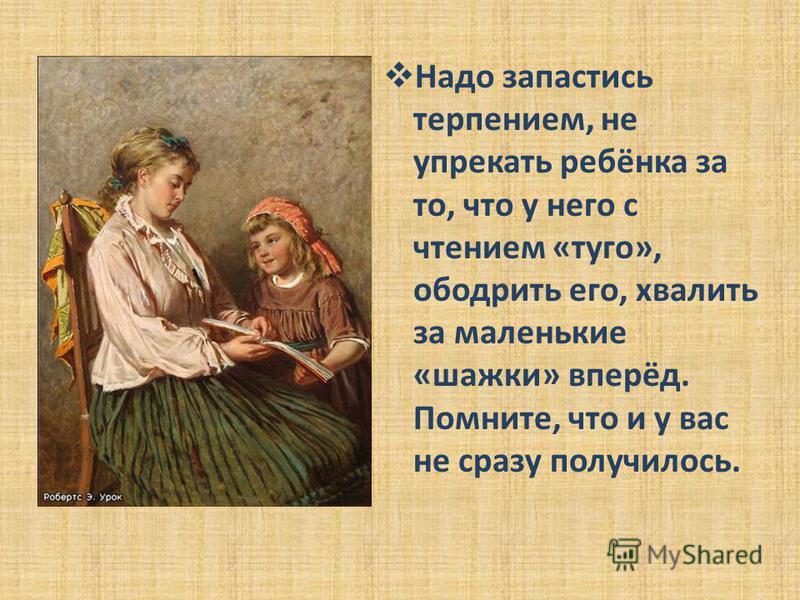 Надо запастись терпением, не упрекать ребёнка за то, что у него с чтением «туго», ободрить его, хвалить за маленькие «шажки» вперёд. Помните, что и у вас не сразу получилось.