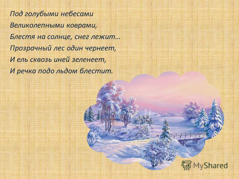 Под голубыми небесами Великолепными коврами, Блестя на солнце, снег лежит… Прозрачный лес один чернеет, И ель сквозь иней зеленеет, И речка подо льдом блестит.