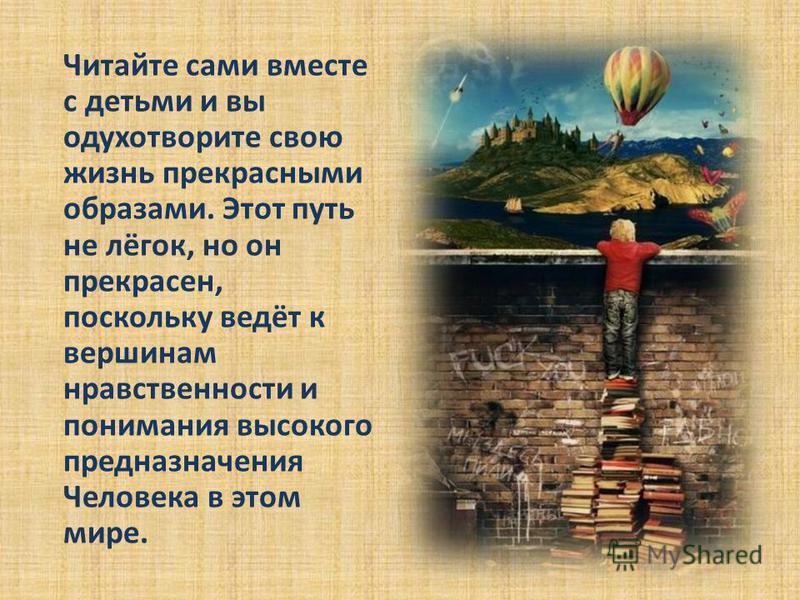 Читайте сами вместе с детьми и вы одухотворите свою жизнь прекрасными образами. Этот путь не лёгок, но он прекрасен, поскольку ведёт к вершинам нравственности и понимания высокого предназначения Человека в этом мире.