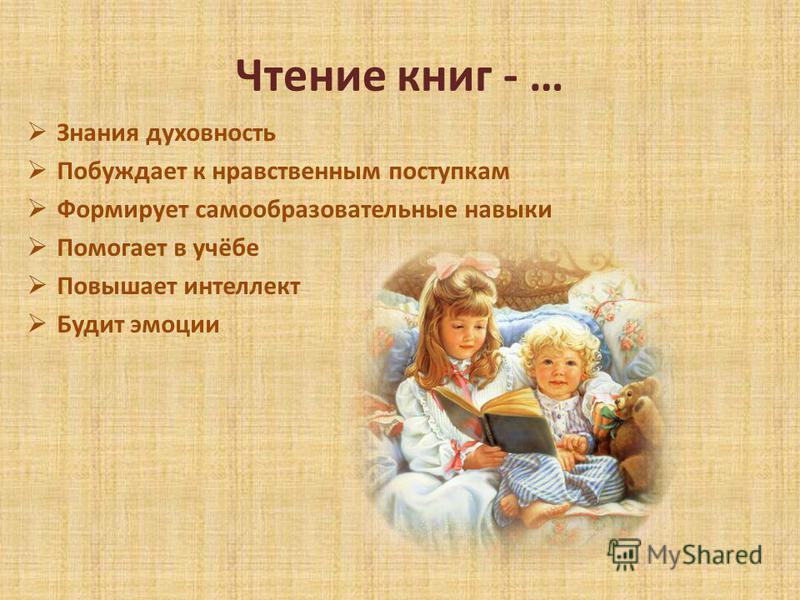 Чтение книг - … Знания духовность Побуждает к нравственным поступкам Формирует самообразовательные навыки Помогает в учёбе Повышает интеллект Будит эмоции