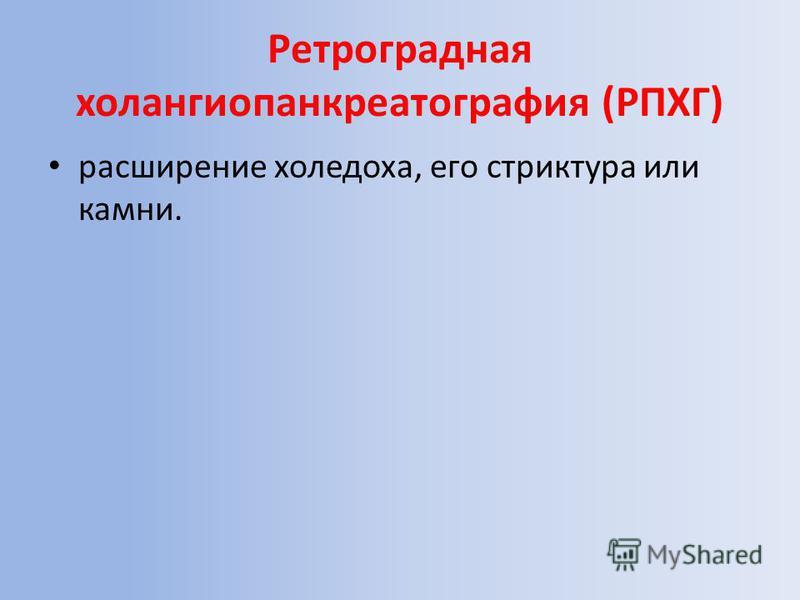 Ретроградная холангиопанкреатография (РПХГ) расширение холедоха, его стриктура или камни.