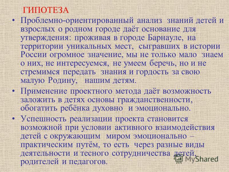 ГИПОТЕЗА Проблемно-ориентированный анализ знаний детей и взрослых о родном городе даёт основание для утверждения: проживая в городе Барнауле, на территории уникальных мест, сыгравших в истории России огромное значение, мы не только мало знаем о них,