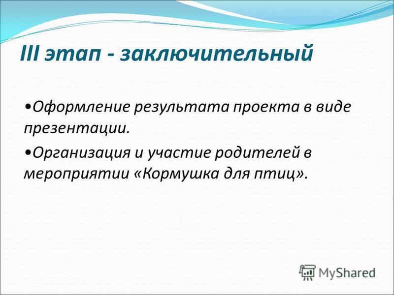 III этап - заключительный Оформление результата проекта в виде презентации. Организация и участие родителей в мероприятии «Кормушка для птиц».